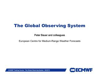 The Global Observing System Peter Bauer and associates European Center for Medium-Range Weather Forecasts