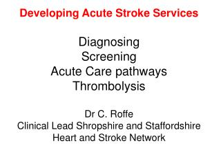 Creating Acute Stroke Services Diagnosing Screening Acute Care pathways Thrombolysis Dr C. Roffe Clinical Lead Shrop