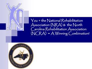 You the National Rehabilitation Association NRA the North Carolina Rehabilitation Association NCRA A Winning Combin