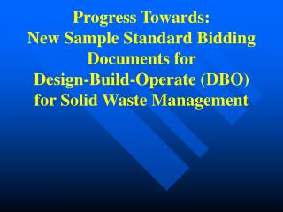Progress Towards: New Sample Standard Bidding Documents for Design-Build-Operate DBO for Solid Waste Management