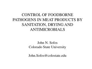 CONTROL OF FOODBORNE PATHOGENS IN MEAT PRODUCTS BY SANITATION, DRYING AND ANTIMICROBIALS John N. Sofos Colorado State