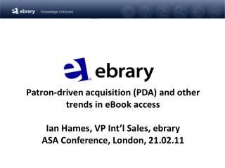 Benefactor driven securing PDA and different patterns in eBook access Ian Hames, VP Int l Sales, ebrary ASA Conference,