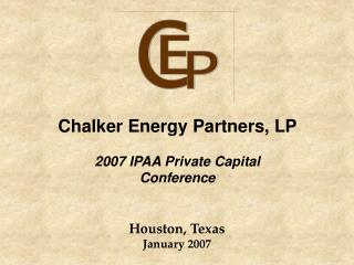 Chalker Energy Partners, LP 2007 IPAA Private Capital Conference