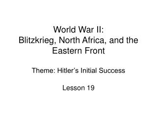 World War II: Blitzkrieg, North Africa, and the Eastern Front Theme: Hitler s Initial Success