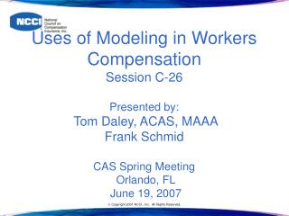 Employments of Modeling in Workers Compensation Session C-26 Presented by: Tom Daley, ACAS, MAAA Frank Schmid CAS Sprin
