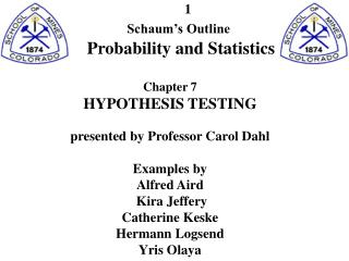 Schaum s Outline Probability and Statistics Chapter 7 HYPOTHESIS TESTING exhibited by Professor Carol Dahl Exam