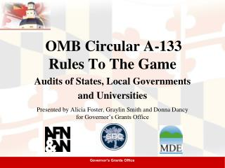 OMB Circular A-133 Rules To The Game Audits of States, Local Governments and Universities Presented by Alicia Foster,