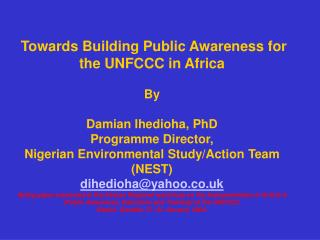 Towards Building Public Awareness for the UNFCCC in Africa By Damian Ihedioha, PhD Program Director, Nigerian Envi